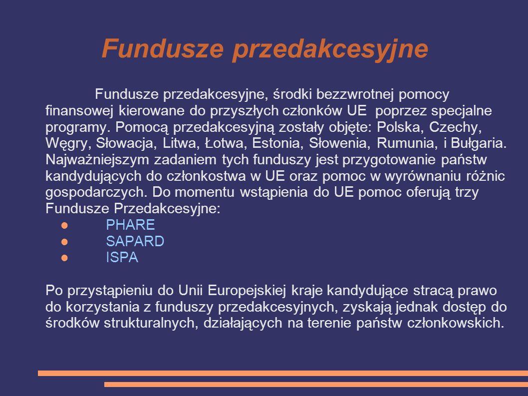 Fundusze przedakcesyjne Fundusze przedakcesyjne, środki bezzwrotnej pomocy finansowej kierowane do przyszłych członków UE poprzez specjalne programy.