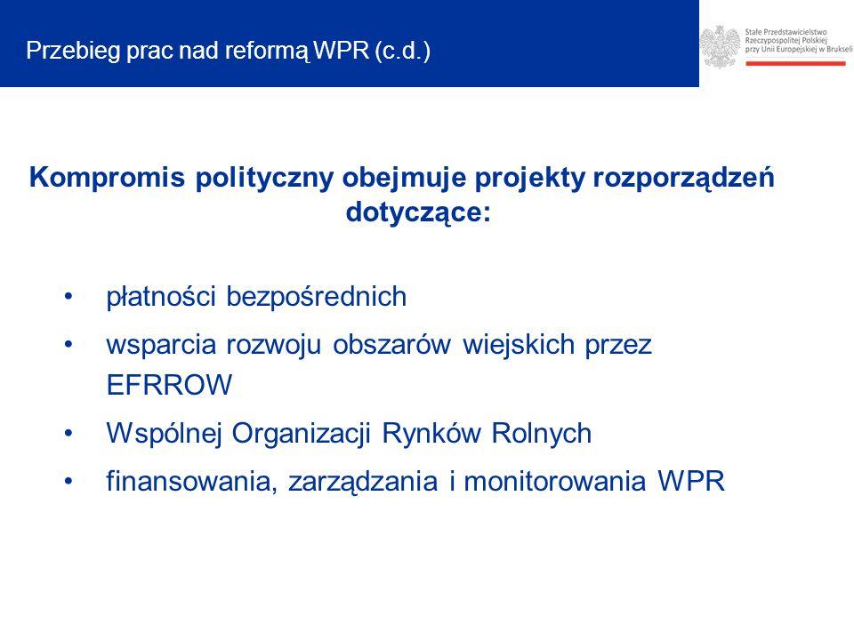 Przebieg prac nad reformą WPR (c.d.) Kompromis polityczny obejmuje projekty rozporządzeń dotyczące: płatności bezpośrednich wsparcia rozwoju obszarów wiejskich przez EFRROW Wspólnej Organizacji Rynków Rolnych finansowania, zarządzania i monitorowania WPR