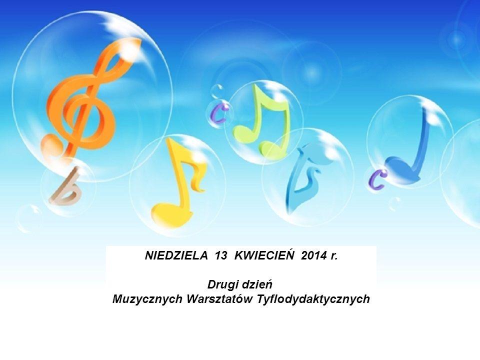 NIEDZIELA 13 KWIECIEŃ 2014 r. Drugi dzień Muzycznych Warsztatów Tyflodydaktycznych