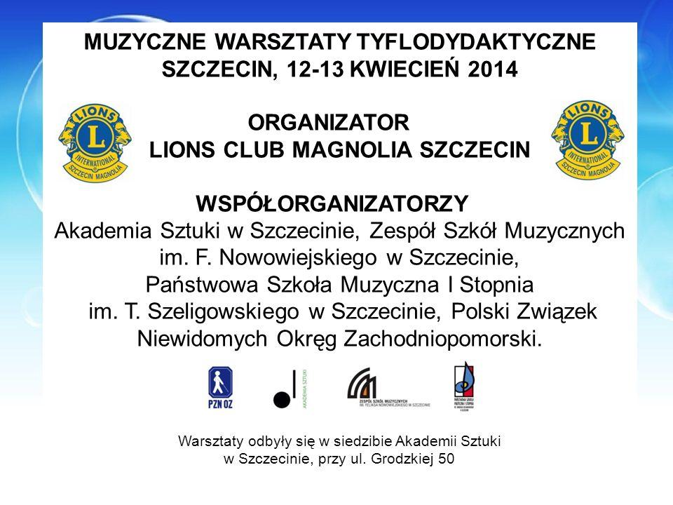 MUZYCZNE WARSZTATY TYFLODYDAKTYCZNE SZCZECIN, 12-13 KWIECIEŃ 2014 ORGANIZATOR LIONS CLUB MAGNOLIA SZCZECIN WSPÓŁORGANIZATORZY Akademia Sztuki w Szczec