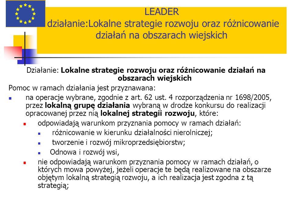 LEADER działanie:Lokalne strategie rozwoju oraz różnicowanie działań na obszarach wiejskich Działanie: Lokalne strategie rozwoju oraz różnicowanie działań na obszarach wiejskich Pomoc w ramach działania jest przyznawana: na operacje wybrane, zgodnie z art.