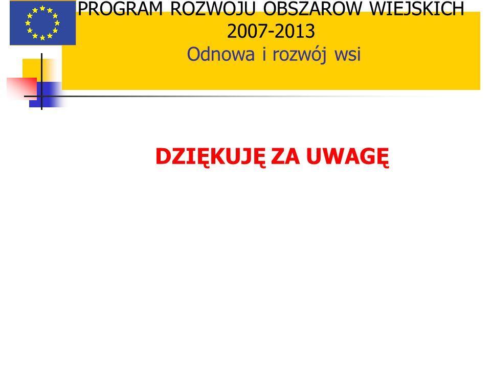 PROGRAM ROZWOJU OBSZARÓW WIEJSKICH 2007-2013 Odnowa i rozwój wsi DZIĘKUJĘ ZA UWAGĘ