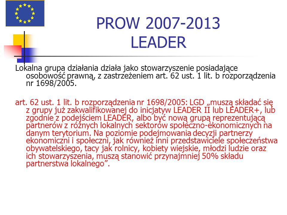 PROW 2007-2013 LEADER Lokalna grupa działania działa jako stowarzyszenie posiadające osobowość prawną, z zastrzeżeniem art. 62 ust. 1 lit. b rozporząd