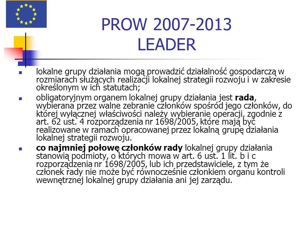 PROW 2007-2013 LEADER lokalne grupy działania mogą prowadzić działalność gospodarczą w rozmiarach służących realizacji lokalnej strategii rozwoju i w zakresie określonym w ich statutach; obligatoryjnym organem lokalnej grupy działania jest rada, wybierana przez walne zebranie członków spośród jego członków, do której wyłącznej właściwości należy wybieranie operacji, zgodnie z art.
