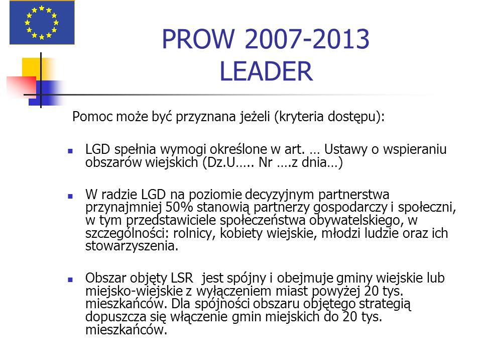 PROW 2007-2013 LEADER Pomoc może być przyznana jeżeli (kryteria dostępu): LGD spełnia wymogi określone w art. … Ustawy o wspieraniu obszarów wiejskich