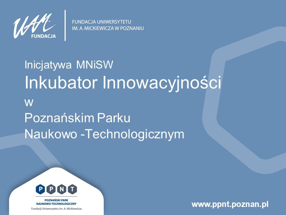 www.ppnt.poznan.pl Inicjatywa MNiSW Inkubator Innowacyjności w Poznańskim Parku Naukowo -Technologicznym