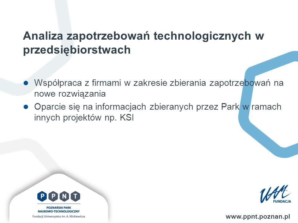Analiza zapotrzebowań technologicznych w przedsiębiorstwach www.ppnt.poznan.pl Współpraca z firmami w zakresie zbierania zapotrzebowań na nowe rozwiązania Oparcie się na informacjach zbieranych przez Park w ramach innych projektów np.