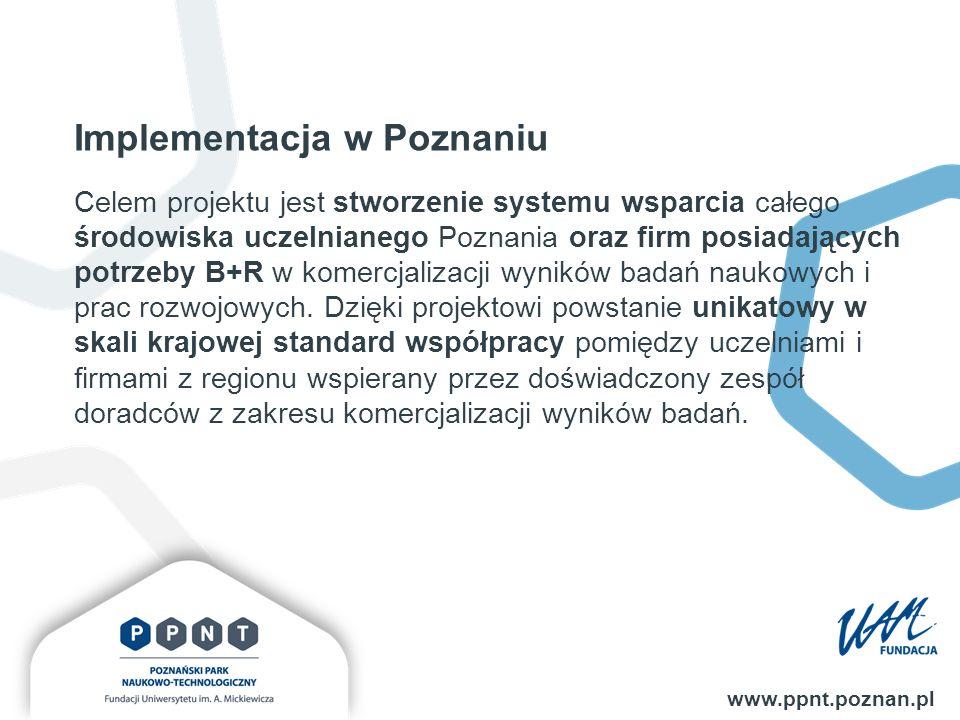 Implementacja w Poznaniu www.ppnt.poznan.pl Celem projektu jest stworzenie systemu wsparcia całego środowiska uczelnianego Poznania oraz firm posiadających potrzeby B+R w komercjalizacji wyników badań naukowych i prac rozwojowych.