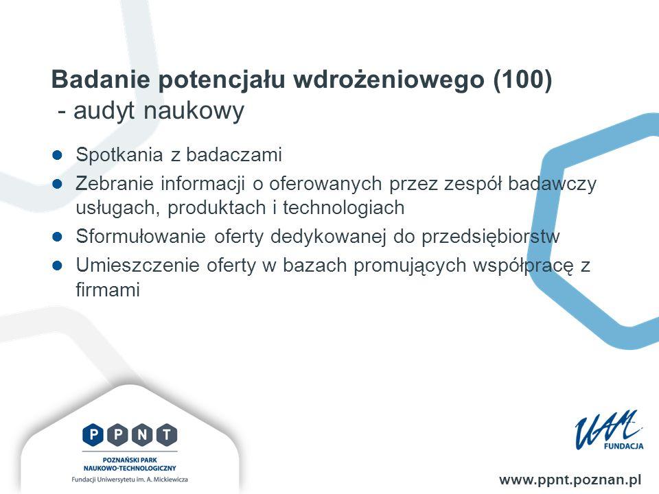 Badanie potencjału wdrożeniowego (100) - audyt naukowy www.ppnt.poznan.pl Spotkania z badaczami Zebranie informacji o oferowanych przez zespół badawczy usługach, produktach i technologiach Sformułowanie oferty dedykowanej do przedsiębiorstw Umieszczenie oferty w bazach promujących współpracę z firmami