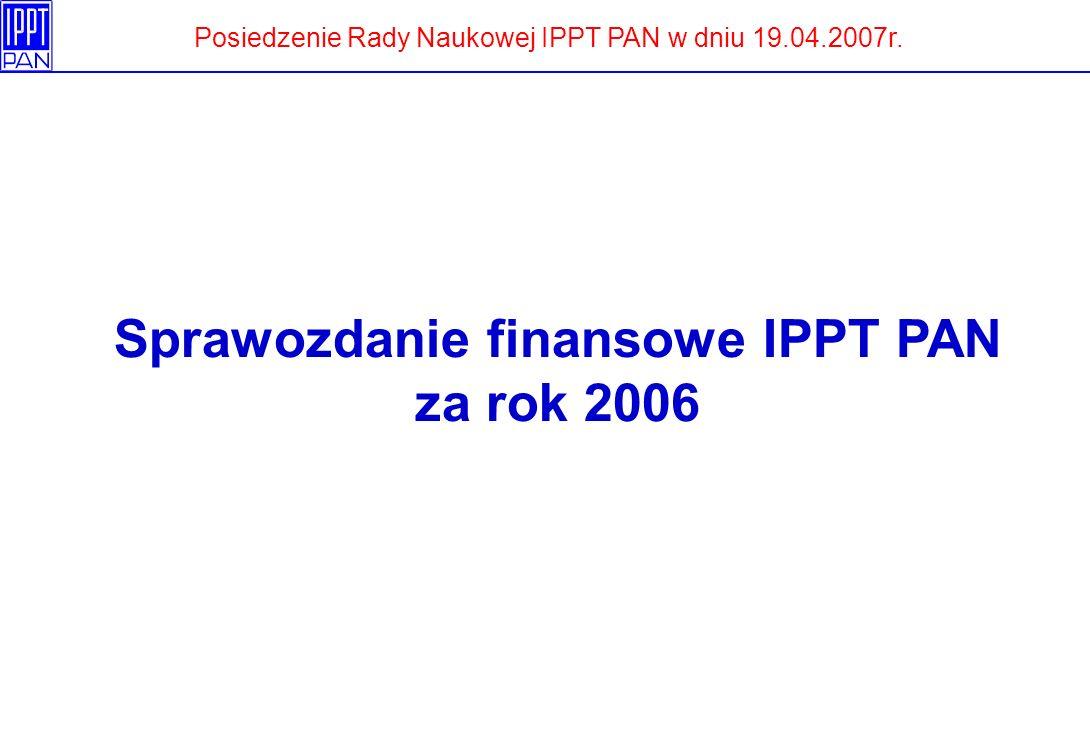 Sprawozdanie finansowe IPPT PAN za rok 2006 Posiedzenie Rady Naukowej IPPT PAN w dniu 19.04.2007r.