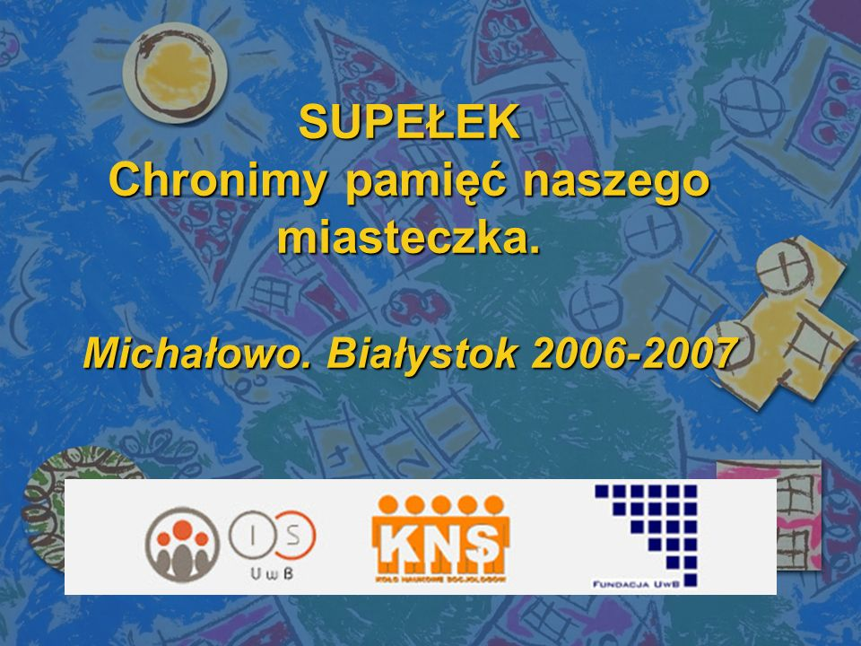 SUPEŁEK Chronimy pamięć naszego miasteczka. Michałowo. Białystok 2006-2007