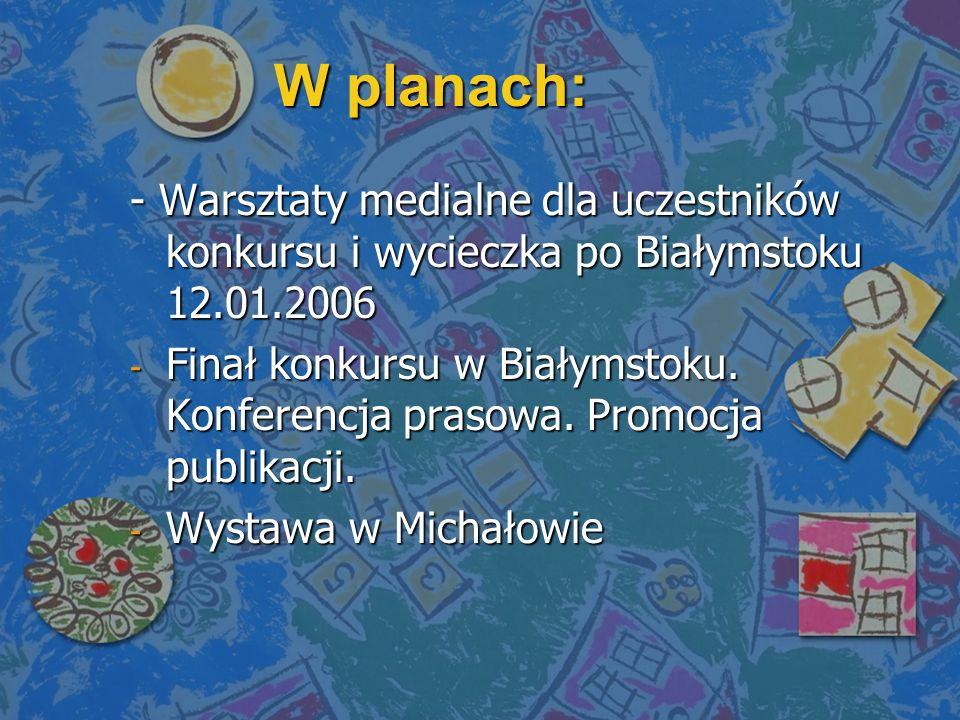 W planach: - Warsztaty medialne dla uczestników konkursu i wycieczka po Białymstoku 12.01.2006 - Finał konkursu w Białymstoku. Konferencja prasowa. Pr