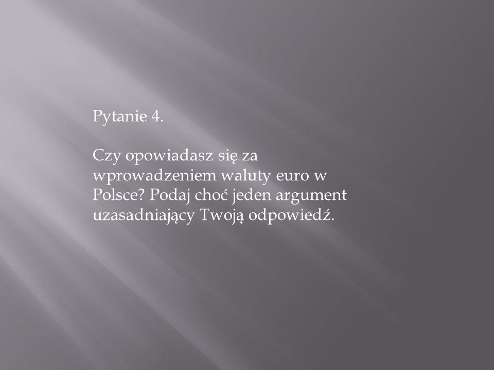 Pytanie 4. Czy opowiadasz się za wprowadzeniem waluty euro w Polsce? Podaj choć jeden argument uzasadniający Twoją odpowiedź.