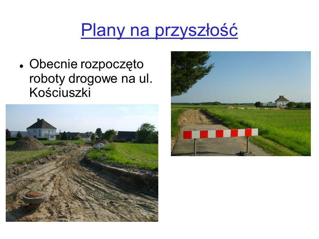 Plany na przyszłość Obecnie rozpoczęto roboty drogowe na ul. Kościuszki