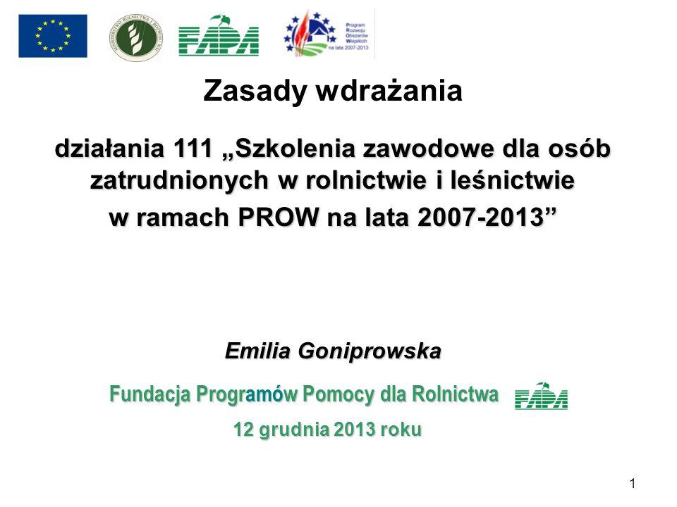 Zasady wdrażania działania 111 Szkolenia zawodowe dla osób zatrudnionych w rolnictwie i leśnictwie w ramach PROW na lata 2007-2013 Emilia Goniprowska
