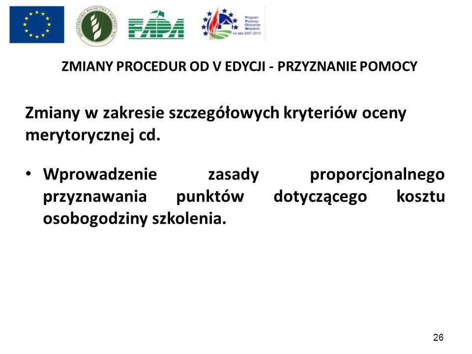 26 ZMIANY PROCEDUR OD V EDYCJI - PRZYZNANIE POMOCY Zmiany w zakresie szczegółowych kryteriów oceny merytorycznej cd. Wprowadzenie zasady proporcjonaln