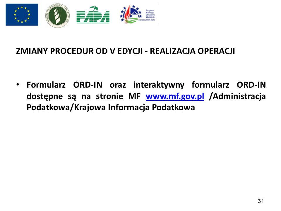 31 ZMIANY PROCEDUR OD V EDYCJI - REALIZACJA OPERACJI Formularz ORD-IN oraz interaktywny formularz ORD-IN dostępne są na stronie MF www.mf.gov.pl /Admi