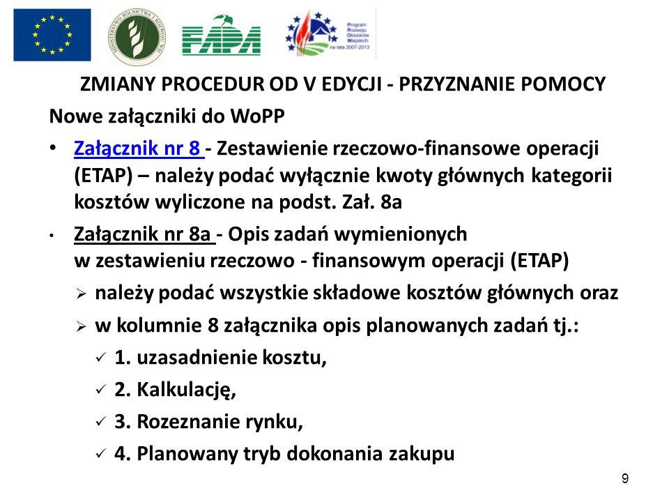 9 ZMIANY PROCEDUR OD V EDYCJI - PRZYZNANIE POMOCY Nowe załączniki do WoPP Załącznik nr 8 - Zestawienie rzeczowo-finansowe operacji (ETAP) – należy pod