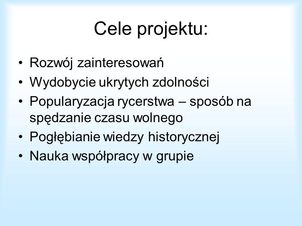 Cele projektu: Rozwój zainteresowań Wydobycie ukrytych zdolności Popularyzacja rycerstwa – sposób na spędzanie czasu wolnego Pogłębianie wiedzy histor