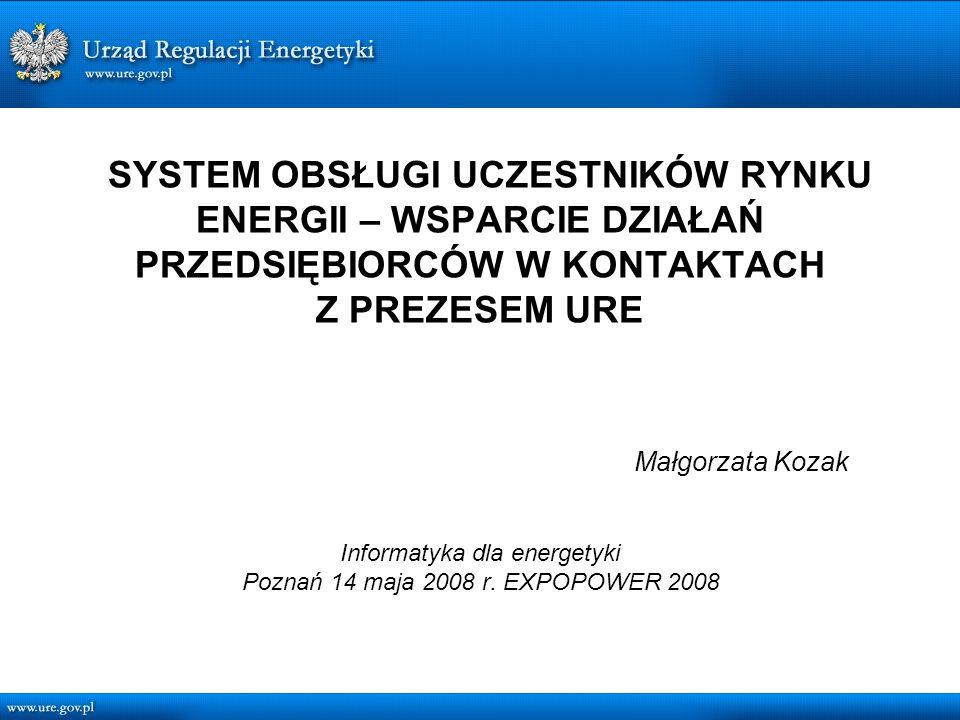 SYSTEM OBSŁUGI UCZESTNIKÓW RYNKU ENERGII – WSPARCIE DZIAŁAŃ PRZEDSIĘBIORCÓW W KONTAKTACH Z PREZESEM URE Małgorzata Kozak Informatyka dla energetyki Poznań 14 maja 2008 r.