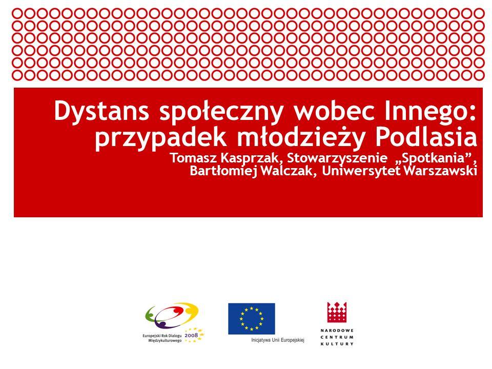 Europejski Rok Dialogu Międzykulturowego 2008 Dystans społeczny wobec Innego: przypadek młodzieży Podlasia Tomasz Kasprzak, Stowarzyszenie Spotkania,