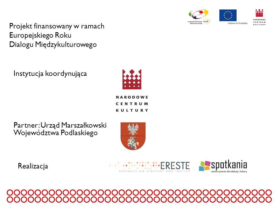 Projekt finansowany w ramach Europejskiego Roku Dialogu Międzykulturowego Instytucja koordynująca Partner: Urząd Marszałkowski Województwa Podlaskiego