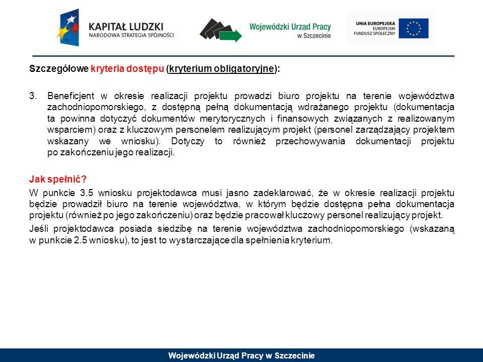 Wojewódzki Urząd Pracy w Szczecinie Szczegółowe kryteria dostępu (kryterium obligatoryjne): 3.Beneficjent w okresie realizacji projektu prowadzi biuro