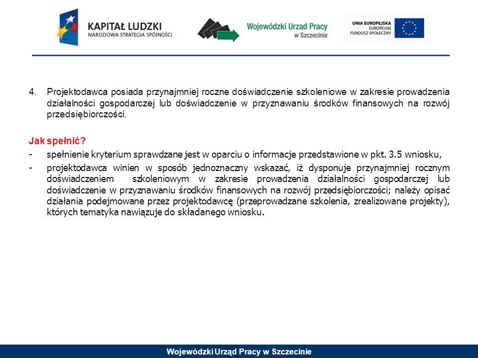 Wojewódzki Urząd Pracy w Szczecinie 4.Projektodawca posiada przynajmniej roczne doświadczenie szkoleniowe w zakresie prowadzenia działalności gospodarczej lub doświadczenie w przyznawaniu środków finansowych na rozwój przedsiębiorczości.