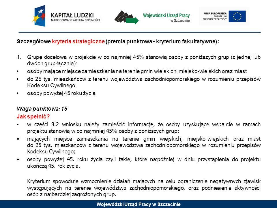 Wojewódzki Urząd Pracy w Szczecinie Szczegółowe kryteria strategiczne (premia punktowa - kryterium fakultatywne) : 1. Grupę docelową w projekcie w co