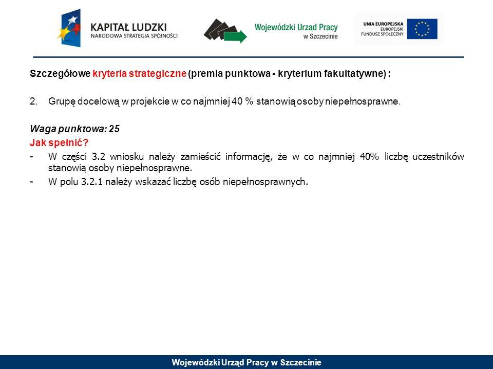 Wojewódzki Urząd Pracy w Szczecinie Szczegółowe kryteria strategiczne (premia punktowa - kryterium fakultatywne) : 2.Grupę docelową w projekcie w co n