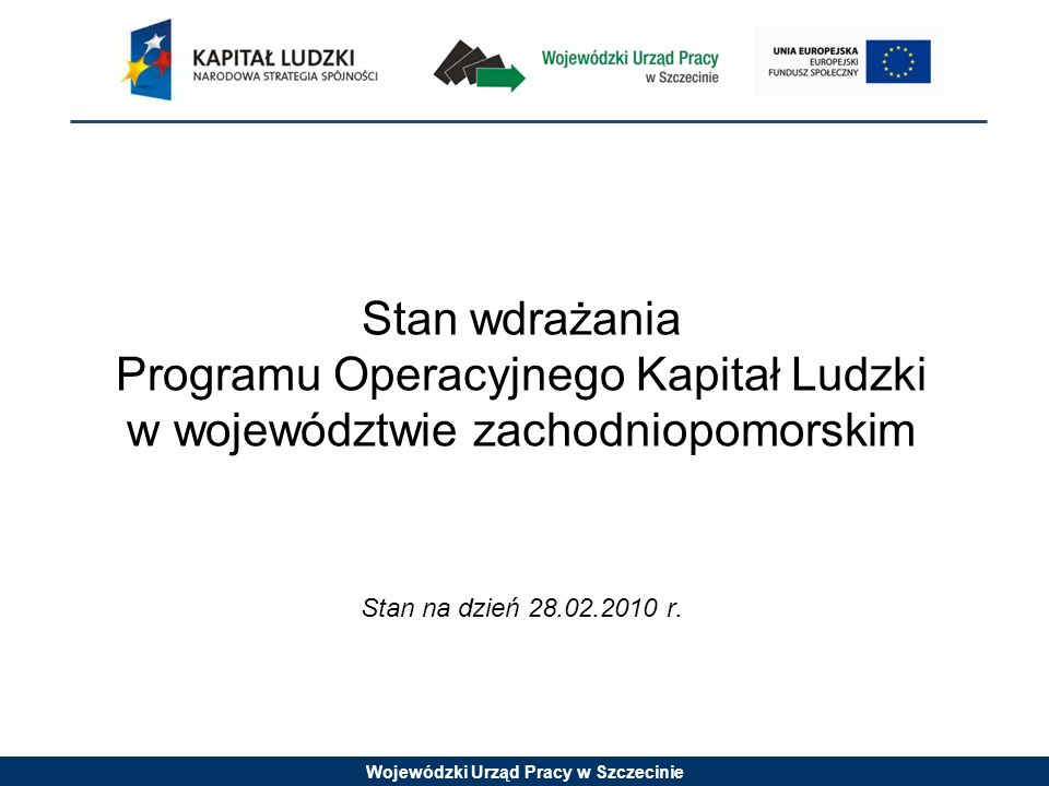 Wojewódzki Urząd Pracy w Szczecinie Stan wdrażania Programu Operacyjnego Kapitał Ludzki w województwie zachodniopomorskim Stan na dzień 28.02.2010 r.