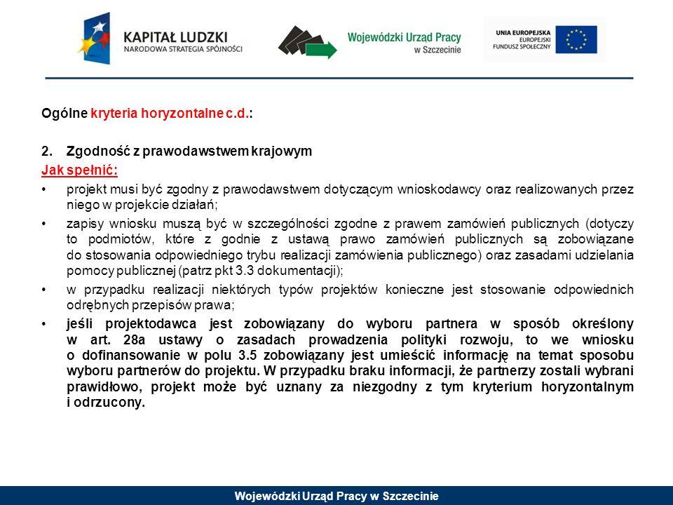 Wojewódzki Urząd Pracy w Szczecinie Ogólne kryteria horyzontalne c.d.: 2.Zgodność z prawodawstwem krajowym Jak spełnić: projekt musi być zgodny z praw