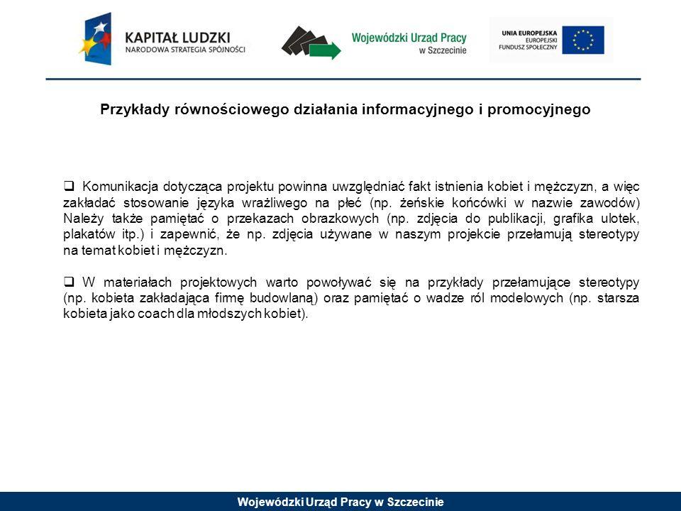Wojewódzki Urząd Pracy w Szczecinie Przykłady równościowego działania informacyjnego i promocyjnego Komunikacja dotycząca projektu powinna uwzględniać