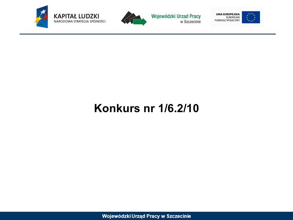 Wojewódzki Urząd Pracy w Szczecinie Konkurs nr 1/6.2/10 jest konkursem zamkniętym W konkursie zamkniętym określa się z góry jeden określony termin naboru wniosków.