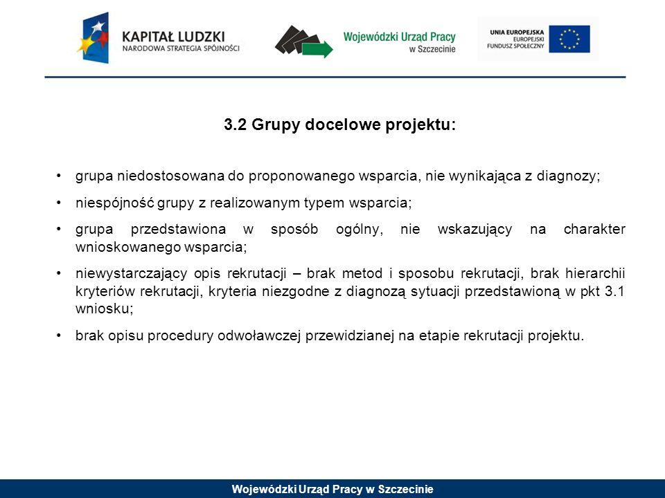 Wojewódzki Urząd Pracy w Szczecinie 3.2 Grupy docelowe projektu: grupa niedostosowana do proponowanego wsparcia, nie wynikająca z diagnozy; niespójnoś