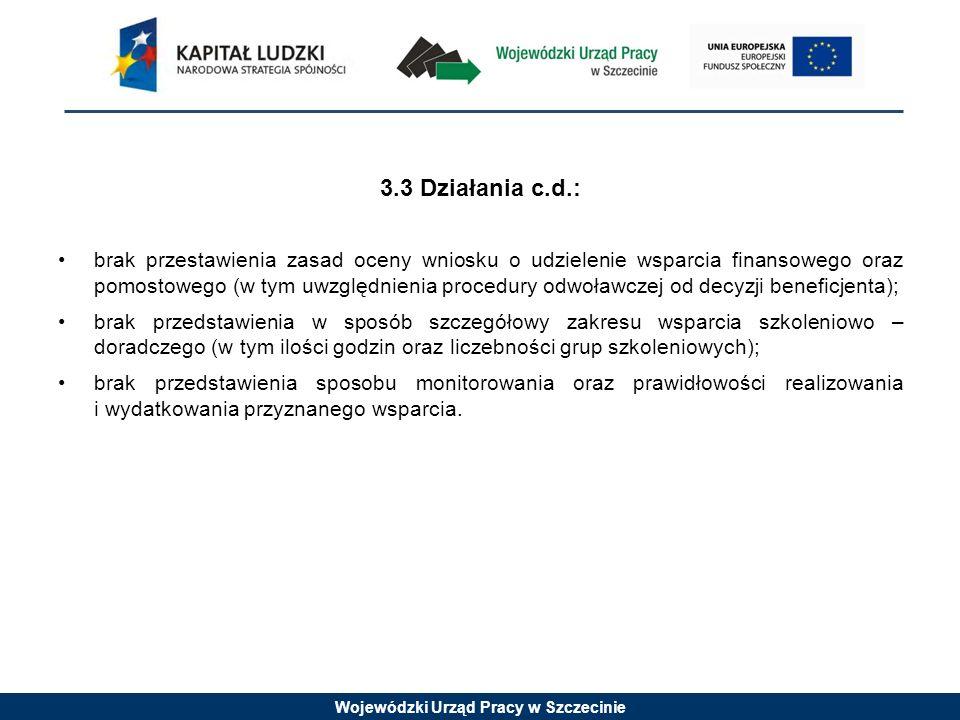 Wojewódzki Urząd Pracy w Szczecinie 3.3 Działania c.d.: brak przestawienia zasad oceny wniosku o udzielenie wsparcia finansowego oraz pomostowego (w tym uwzględnienia procedury odwoławczej od decyzji beneficjenta); brak przedstawienia w sposób szczegółowy zakresu wsparcia szkoleniowo – doradczego (w tym ilości godzin oraz liczebności grup szkoleniowych); brak przedstawienia sposobu monitorowania oraz prawidłowości realizowania i wydatkowania przyznanego wsparcia.