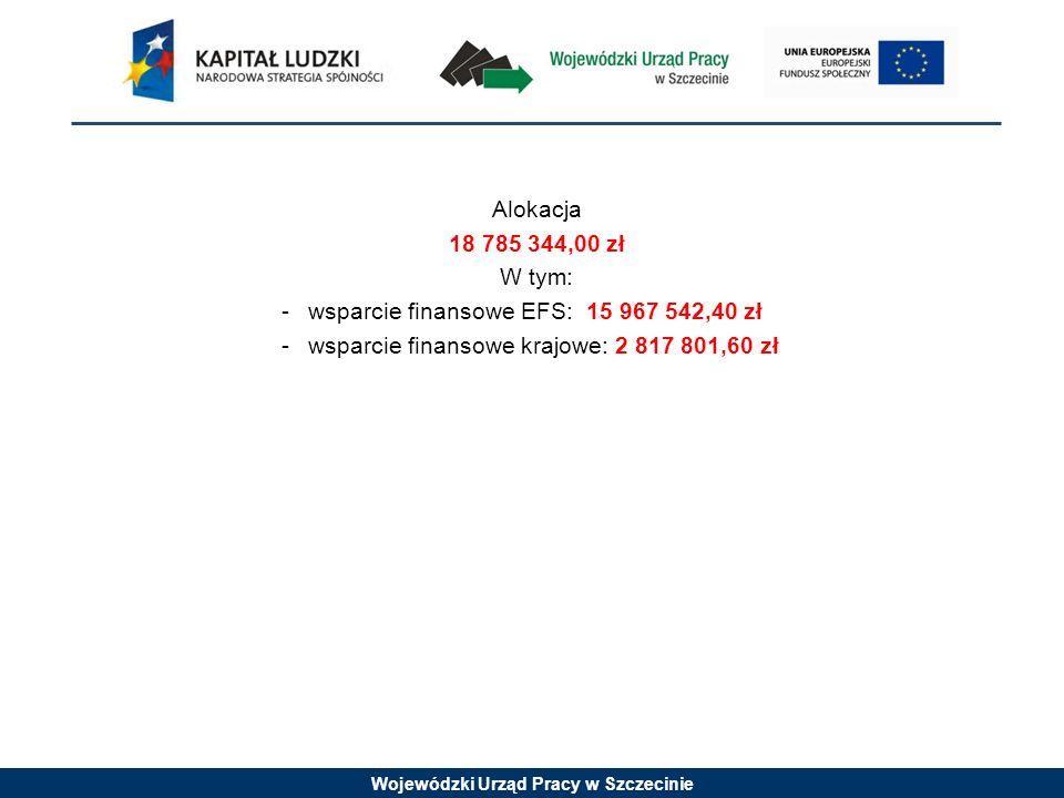Wojewódzki Urząd Pracy w Szczecinie Alokacja 18 785 344,00 zł W tym: -wsparcie finansowe EFS: 15 967 542,40 zł -wsparcie finansowe krajowe: 2 817 801,60 zł