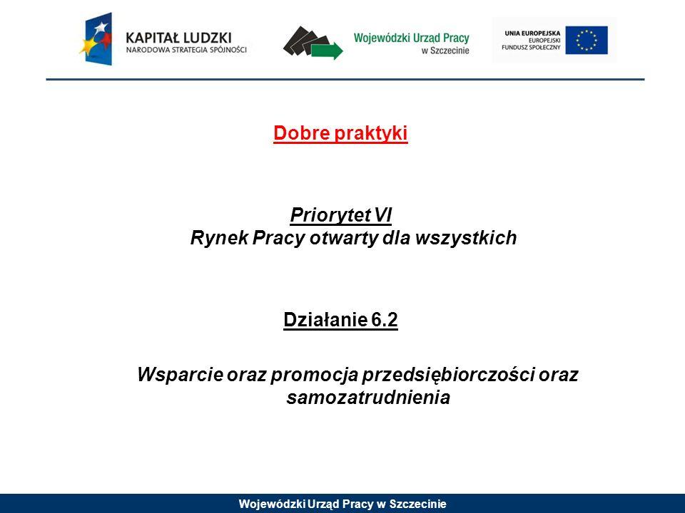 Wojewódzki Urząd Pracy w Szczecinie Dobre praktyki Priorytet VI Rynek Pracy otwarty dla wszystkich Działanie 6.2 Wsparcie oraz promocja przedsiębiorczości oraz samozatrudnienia