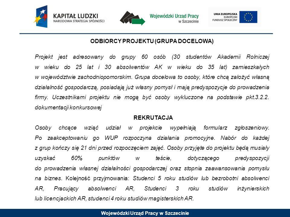 Wojewódzki Urząd Pracy w Szczecinie ODBIORCY PROJEKTU (GRUPA DOCELOWA) Projekt jest adresowany do grupy 60 osób (30 studentów Akademii Rolniczej w wieku do 25 lat i 30 absolwentów AK w wieku do 35 lat) zamieszkałych w województwie zachodniopomorskim.