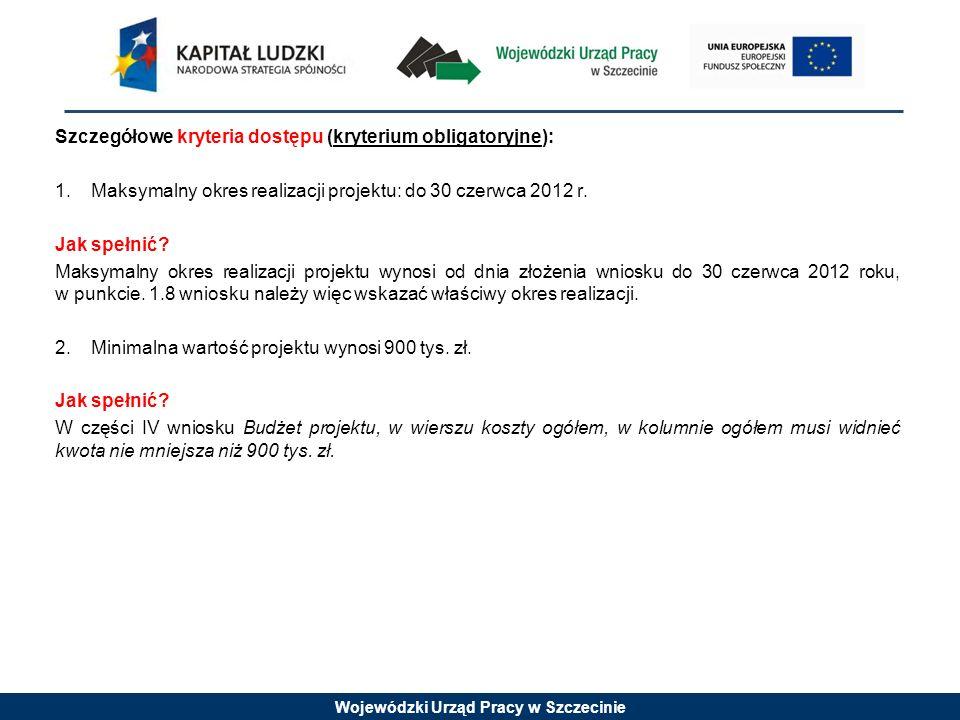 Wojewódzki Urząd Pracy w Szczecinie Szczegółowe kryteria dostępu (kryterium obligatoryjne): 1.Maksymalny okres realizacji projektu: do 30 czerwca 2012 r.