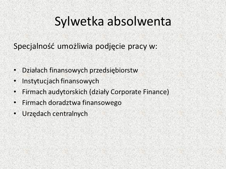 Sylwetka absolwenta Specjalność umożliwia podjęcie pracy w: Działach finansowych przedsiębiorstw Instytucjach finansowych Firmach audytorskich (działy Corporate Finance) Firmach doradztwa finansowego Urzędach centralnych