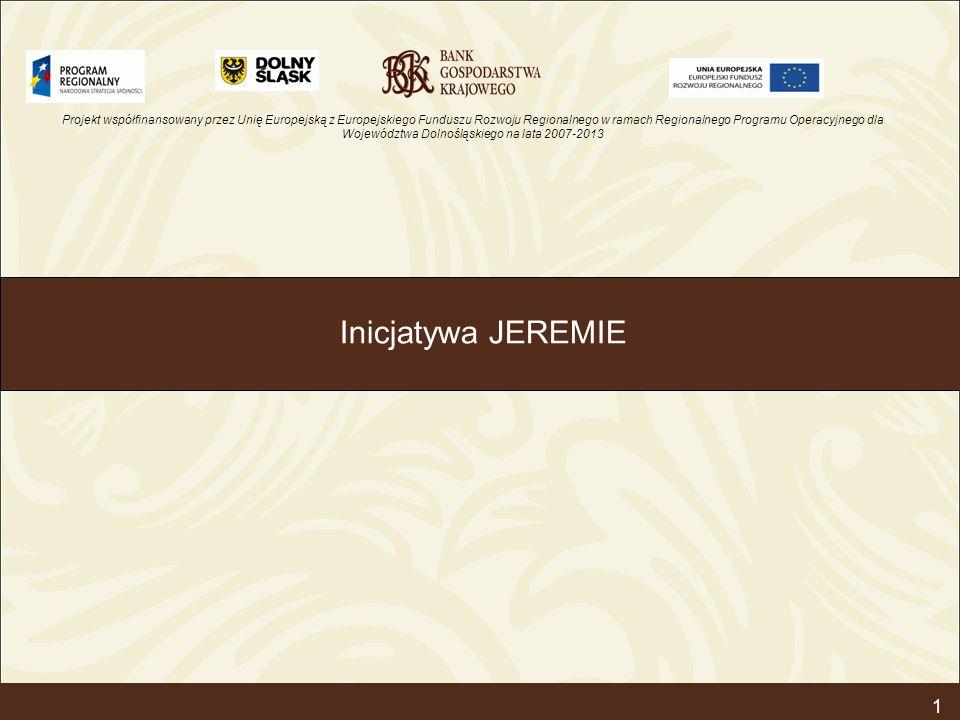 Projekt współfinansowany przez Unię Europejską z Europejskiego Funduszu Rozwoju Regionalnego w ramach Regionalnego Programu Operacyjnego dla Województwa Dolnośląskiego na lata 2007-2013 1 Inicjatywa JEREMIE