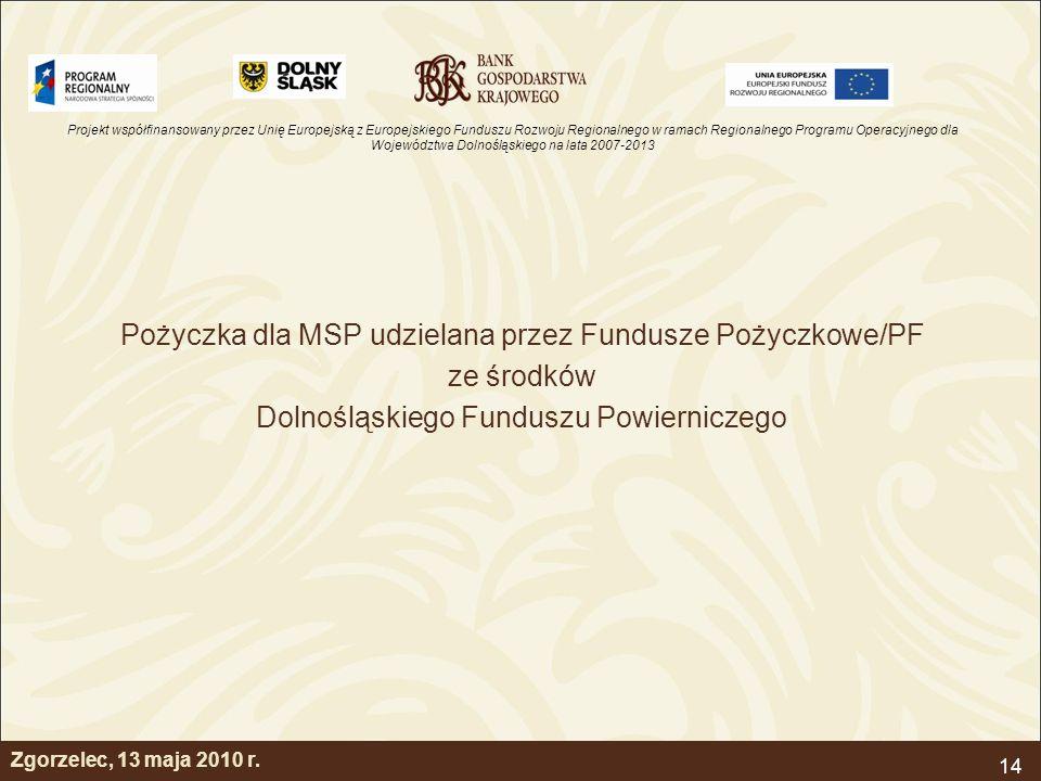 Projekt współfinansowany przez Unię Europejską z Europejskiego Funduszu Rozwoju Regionalnego w ramach Regionalnego Programu Operacyjnego dla Województwa Dolnośląskiego na lata 2007-2013 14 Pożyczka dla MSP udzielana przez Fundusze Pożyczkowe/PF ze środków Dolnośląskiego Funduszu Powierniczego Zgorzelec, 13 maja 2010 r.