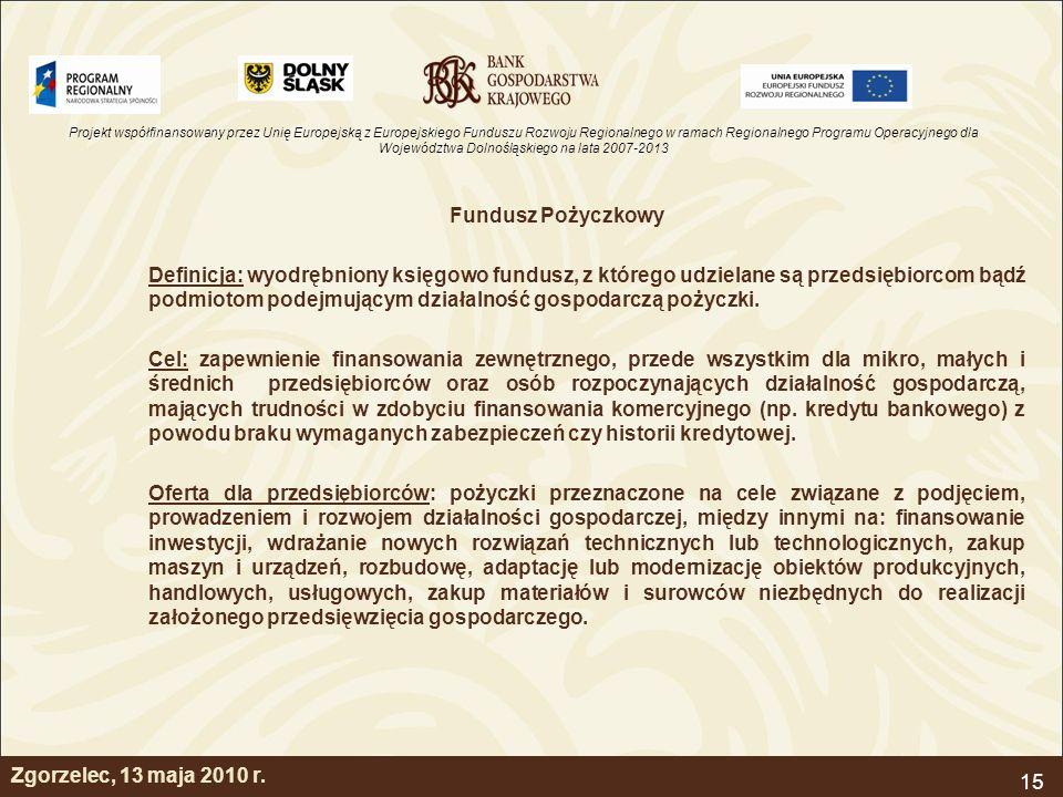 Projekt współfinansowany przez Unię Europejską z Europejskiego Funduszu Rozwoju Regionalnego w ramach Regionalnego Programu Operacyjnego dla Województwa Dolnośląskiego na lata 2007-2013 15 Fundusz Pożyczkowy Definicja: wyodrębniony księgowo fundusz, z którego udzielane są przedsiębiorcom bądź podmiotom podejmującym działalność gospodarczą pożyczki.