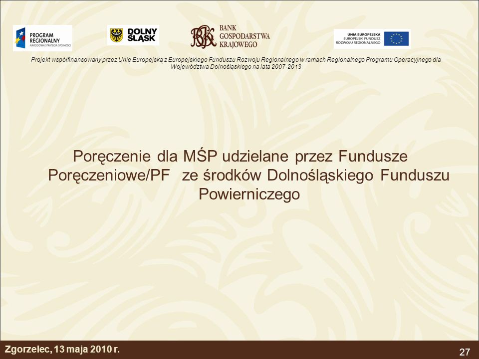 Projekt współfinansowany przez Unię Europejską z Europejskiego Funduszu Rozwoju Regionalnego w ramach Regionalnego Programu Operacyjnego dla Województwa Dolnośląskiego na lata 2007-2013 27 Zgorzelec, 13 maja 2010 r.