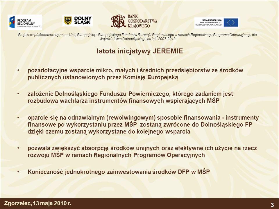 Projekt współfinansowany przez Unię Europejską z Europejskiego Funduszu Rozwoju Regionalnego w ramach Regionalnego Programu Operacyjnego dla Województwa Dolnośląskiego na lata 2007-2013 3 Istota inicjatywy JEREMIE pozadotacyjne wsparcie mikro, małych i średnich przedsiębiorstw ze środków publicznych ustanowionych przez Komisję Europejską założenie Dolnośląskiego Funduszu Powierniczego, którego zadaniem jest rozbudowa wachlarza instrumentów finansowych wspierających MŚP oparcie się na odnawialnym (rewolwingowym) sposobie finansowania - instrumenty finansowe po wykorzystaniu przez MŚP zostaną zwrócone do Dolnośląskiego FP dzięki czemu zostaną wykorzystane do kolejnego wsparcia pozwala zwiększyć absorpcję środków unijnych oraz efektywne ich użycie na rzecz rozwoju MŚP w ramach Regionalnych Programów Operacyjnych Konieczność jednokrotnego zainwestowania środków DFP w MŚP Zgorzelec, 13 maja 2010 r.