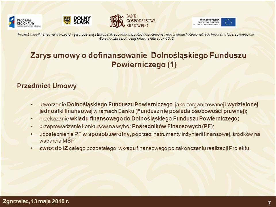 Projekt współfinansowany przez Unię Europejską z Europejskiego Funduszu Rozwoju Regionalnego w ramach Regionalnego Programu Operacyjnego dla Województwa Dolnośląskiego na lata 2007-2013 7 Zarys umowy o dofinansowanie Dolnośląskiego Funduszu Powierniczego (1) Przedmiot Umowy utworzenie Dolnośląskiego Funduszu Powierniczego jako zorganizowanej i wydzielonej jednostki finansowej w ramach Banku (Fundusz nie posiada osobowości prawnej); przekazanie wkładu finansowego do Dolnośląskiego Funduszu Powierniczego; przeprowadzenie konkursów na wybór Pośredników Finansowych (PF); udostępnienie PF w sposób zwrotny, poprzez instrumenty inżynierii finansowej, środków na wsparcie MŚP; zwrot do IZ całego pozostałego wkładu finansowego po zakończeniu realizacji Projektu Zgorzelec, 13 maja 2010 r.