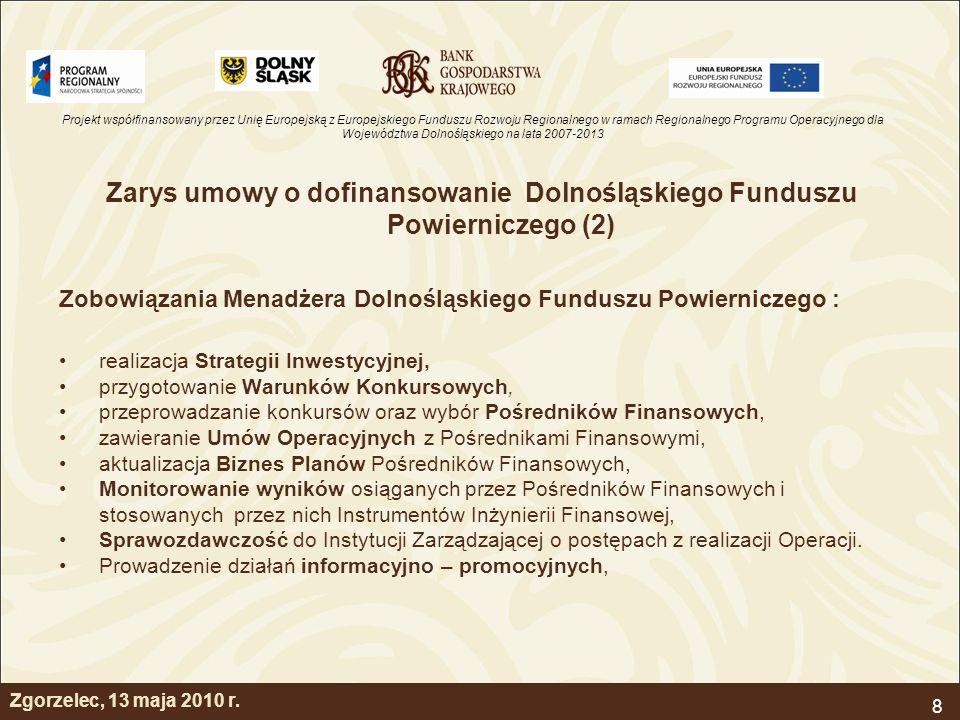 Projekt współfinansowany przez Unię Europejską z Europejskiego Funduszu Rozwoju Regionalnego w ramach Regionalnego Programu Operacyjnego dla Województwa Dolnośląskiego na lata 2007-2013 8 Zarys umowy o dofinansowanie Dolnośląskiego Funduszu Powierniczego (2) Zobowiązania Menadżera Dolnośląskiego Funduszu Powierniczego : realizacja Strategii Inwestycyjnej, przygotowanie Warunków Konkursowych, przeprowadzanie konkursów oraz wybór Pośredników Finansowych, zawieranie Umów Operacyjnych z Pośrednikami Finansowymi, aktualizacja Biznes Planów Pośredników Finansowych, Monitorowanie wyników osiąganych przez Pośredników Finansowych i stosowanych przez nich Instrumentów Inżynierii Finansowej, Sprawozdawczość do Instytucji Zarządzającej o postępach z realizacji Operacji.