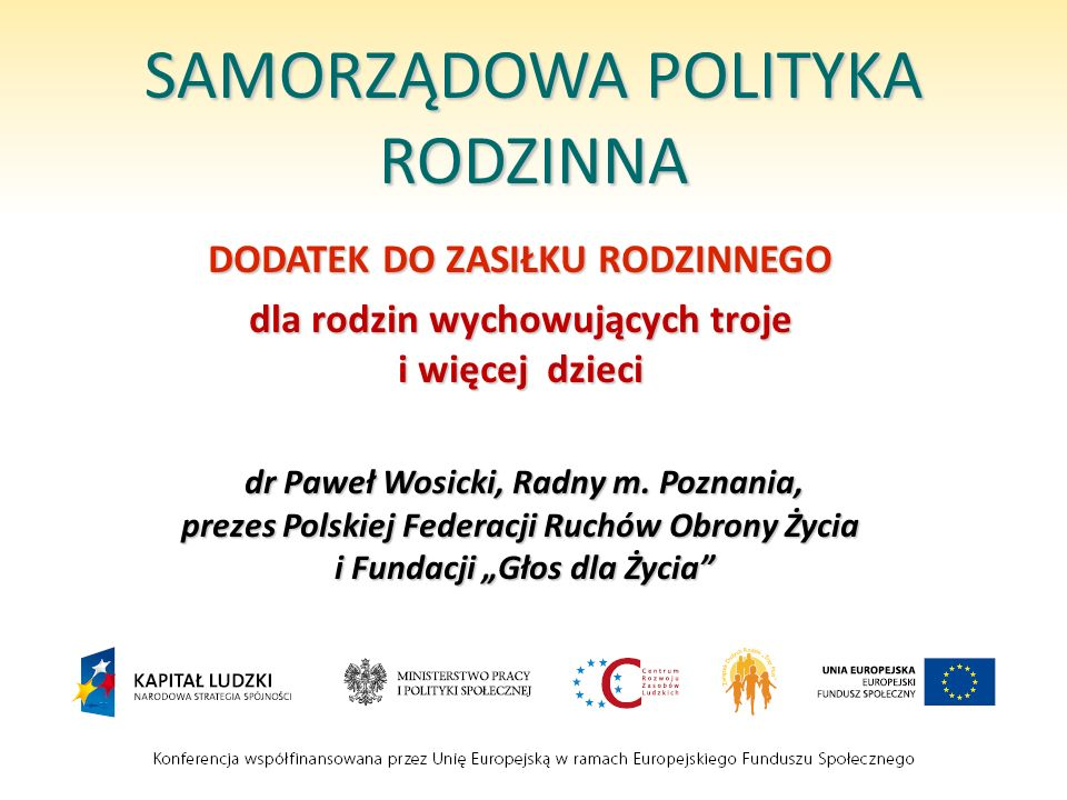 SAMORZĄDOWA POLITYKA RODZINNA DODATEK DO ZASIŁKU RODZINNEGO dla rodzin wychowujących troje i więcej dzieci dr Paweł Wosicki, Radny m. Poznania, prezes