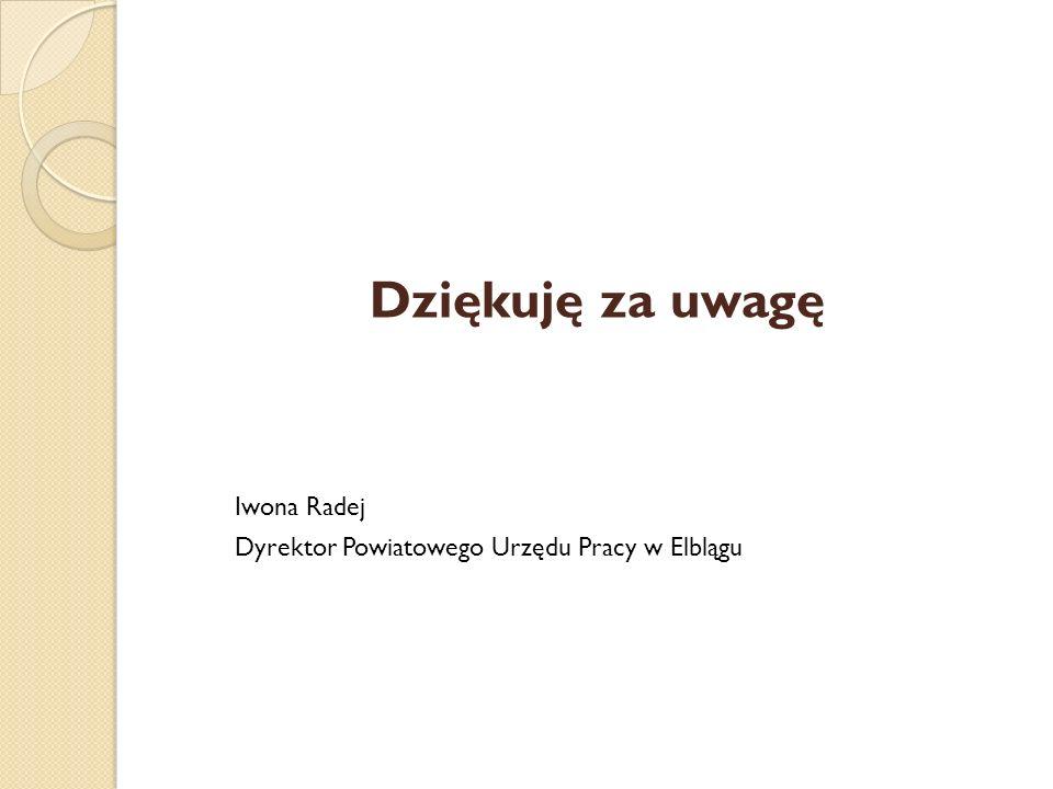 Dziękuję za uwagę Iwona Radej Dyrektor Powiatowego Urzędu Pracy w Elblągu